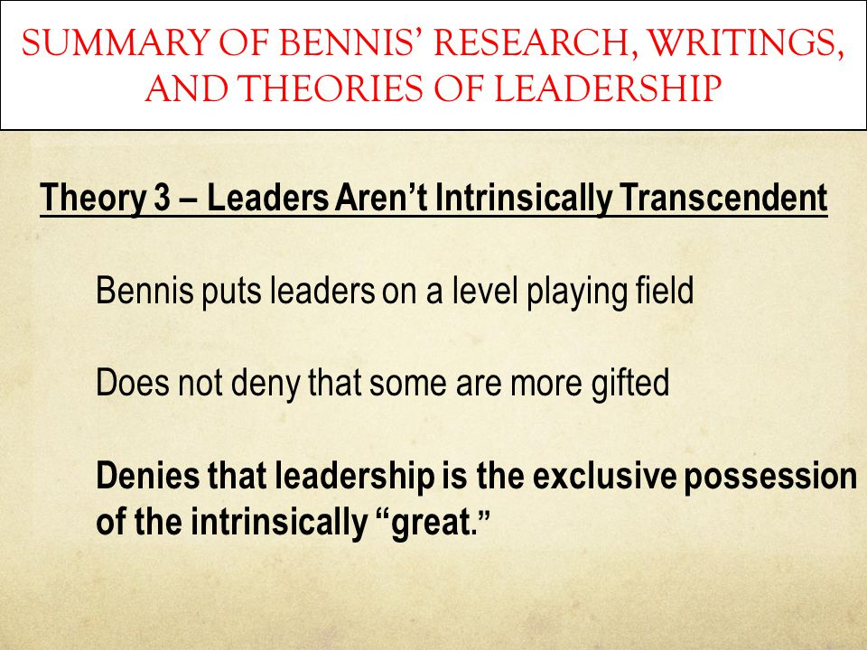 SUMMARY OF BENNIS' RESEARCH, WRITINGS, AND THEORIES OF LEADERSHIP Theory 3 – Leaders Aren't Intrinsically Transcendent Bennis puts leaders on a level