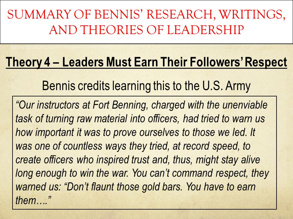 SUMMARY OF BENNIS' RESEARCH, WRITINGS, AND THEORIES OF LEADERSHIP Theory 4 – Leaders Must Earn Their Followers' Respect Bennis credits learning this t