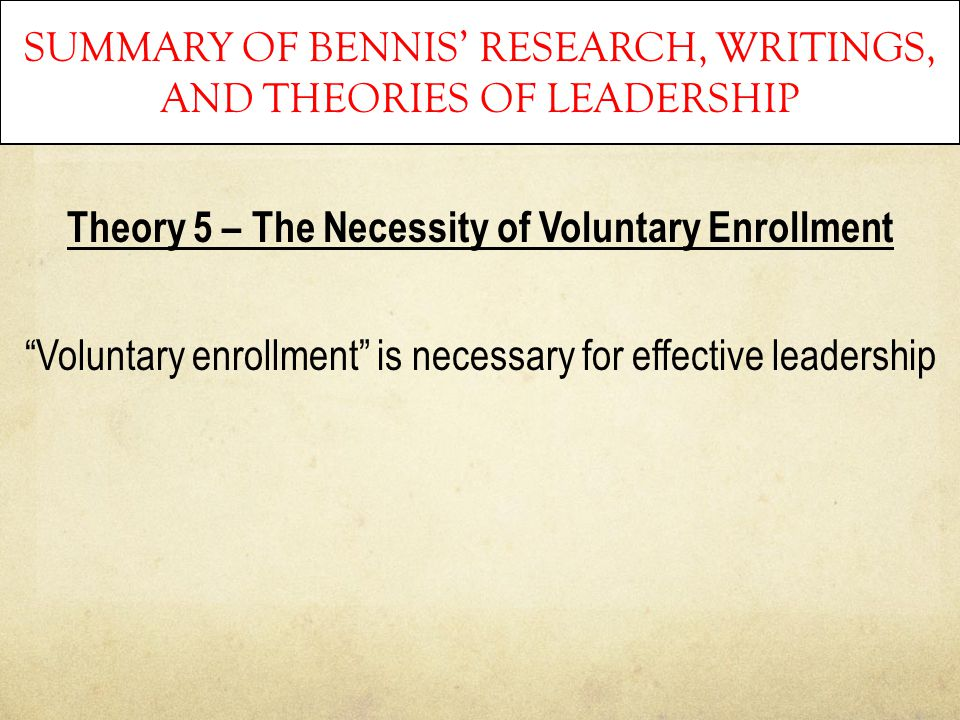 "SUMMARY OF BENNIS' RESEARCH, WRITINGS, AND THEORIES OF LEADERSHIP Theory 5 – The Necessity of Voluntary Enrollment ""Voluntary enrollment"" is necessary"