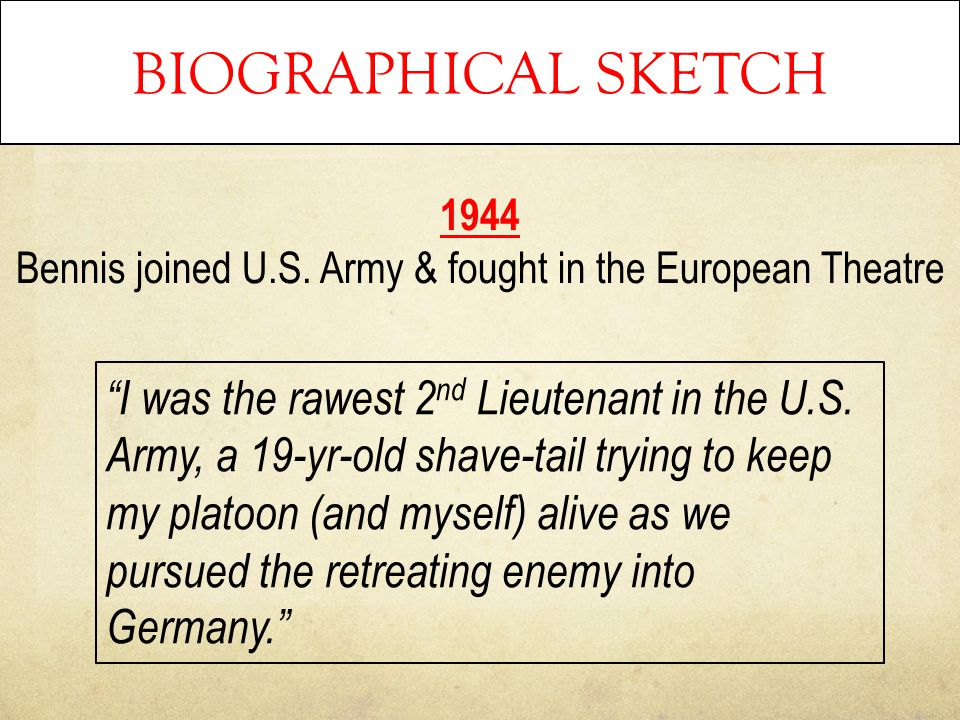 "BIOGRAPHICAL SKETCH 1944 Bennis joined U.S. Army & fought in the European Theatre ""I was the rawest 2 nd Lieutenant in the U.S. Army, a 19-yr-old shav"
