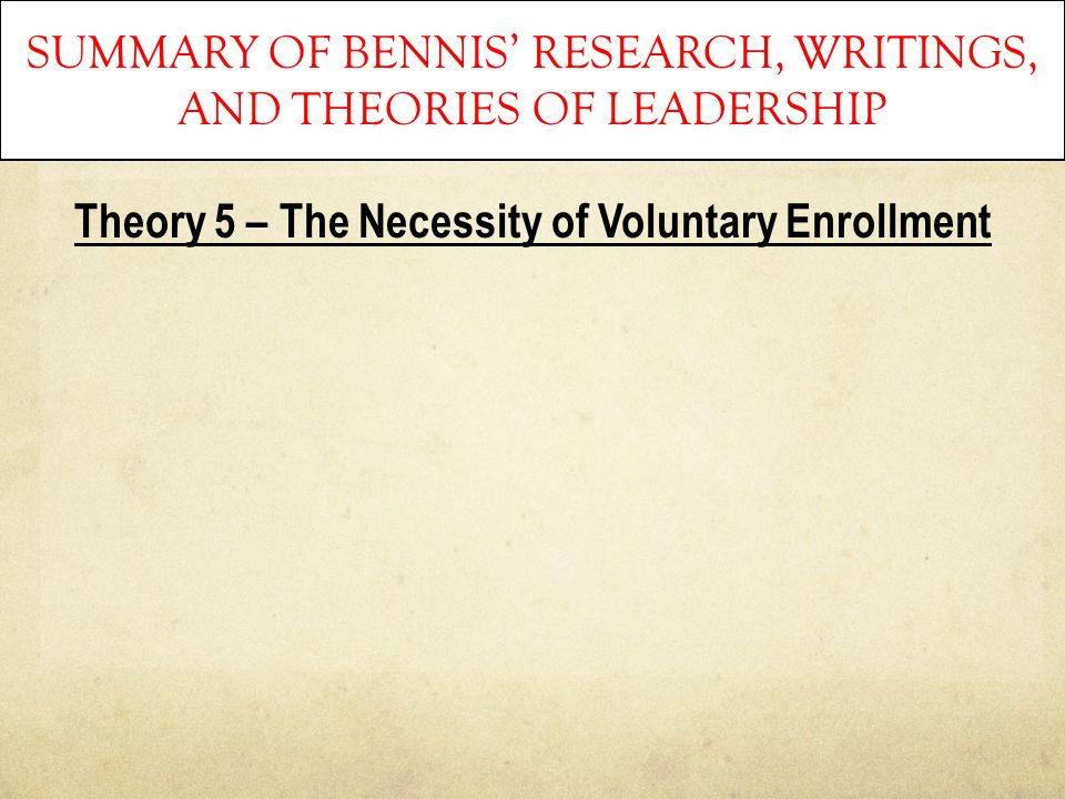 SUMMARY OF BENNIS' RESEARCH, WRITINGS, AND THEORIES OF LEADERSHIP Theory 5 – The Necessity of Voluntary Enrollment
