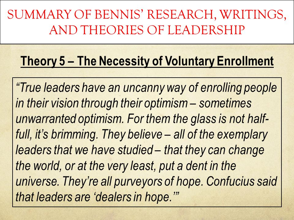 "SUMMARY OF BENNIS' RESEARCH, WRITINGS, AND THEORIES OF LEADERSHIP Theory 5 – The Necessity of Voluntary Enrollment ""True leaders have an uncanny way o"