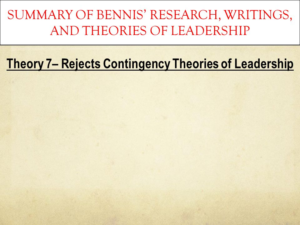 SUMMARY OF BENNIS' RESEARCH, WRITINGS, AND THEORIES OF LEADERSHIP Theory 7– Rejects Contingency Theories of Leadership