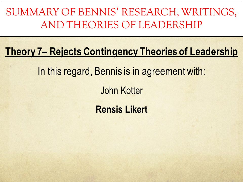 SUMMARY OF BENNIS' RESEARCH, WRITINGS, AND THEORIES OF LEADERSHIP Theory 7– Rejects Contingency Theories of Leadership In this regard, Bennis is in ag