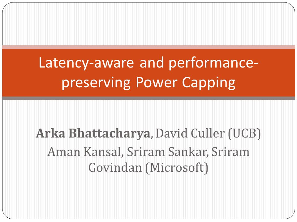 Arka Bhattacharya, David Culler (UCB) Aman Kansal, Sriram Sankar, Sriram Govindan (Microsoft) Latency-aware and performance- preserving Power Capping