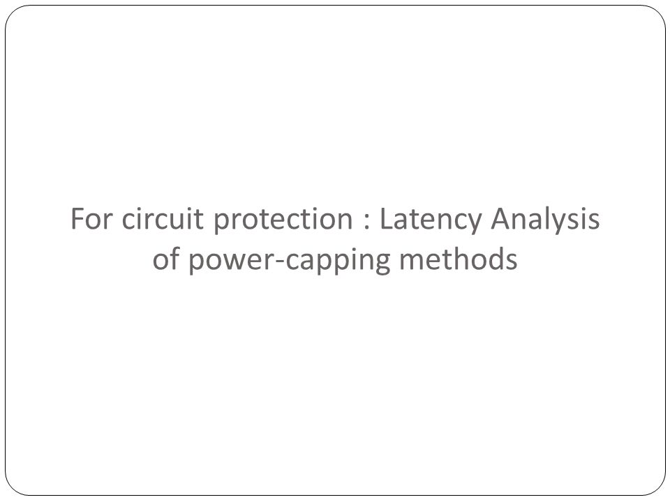 For circuit protection : Latency Analysis of power-capping methods