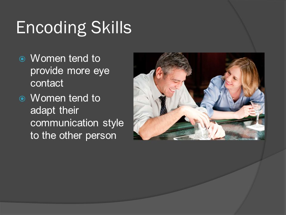 Encoding Skills  Women tend to provide more eye contact  Women tend to adapt their communication style to the other person