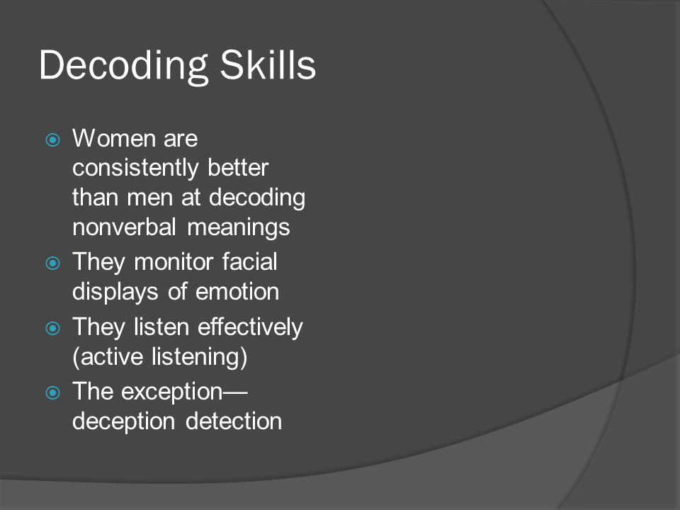 Decoding Skills  Women are consistently better than men at decoding nonverbal meanings  They monitor facial displays of emotion  They listen effectively (active listening)  The exception— deception detection