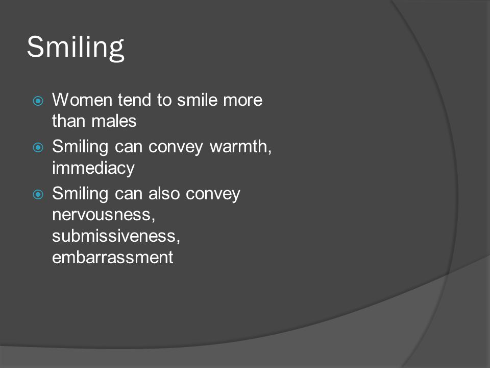 Smiling  Women tend to smile more than males  Smiling can convey warmth, immediacy  Smiling can also convey nervousness, submissiveness, embarrassment