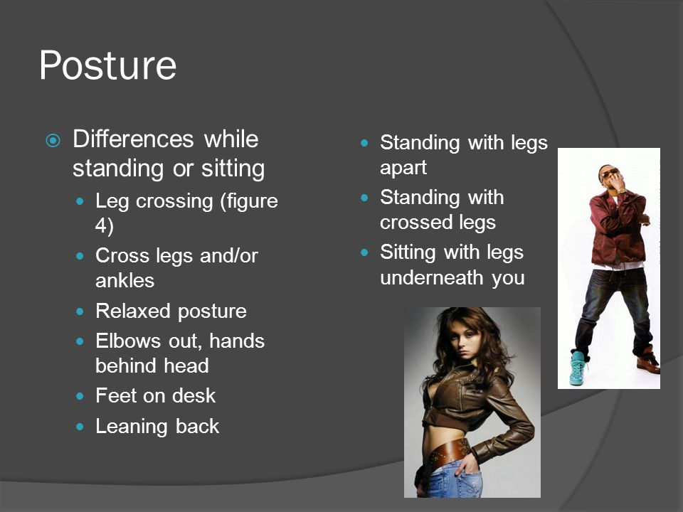Posture  Differences while standing or sitting Leg crossing (figure 4) Cross legs and/or ankles Relaxed posture Elbows out, hands behind head Feet on desk Leaning back Standing with legs apart Standing with crossed legs Sitting with legs underneath you