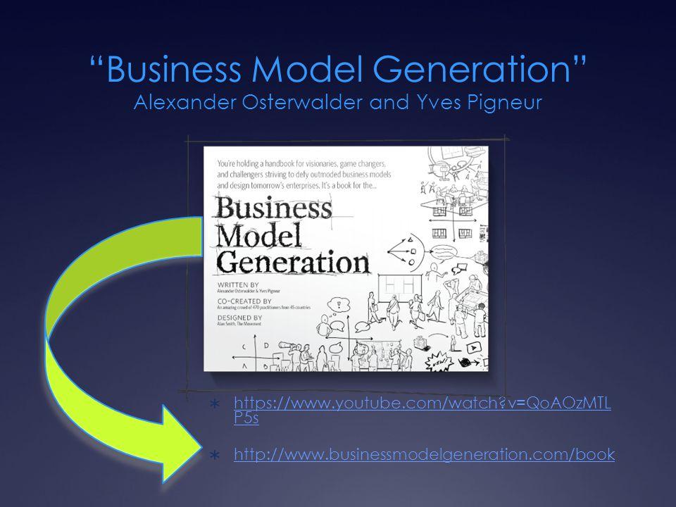 Business Model Generation Alexander Osterwalder and Yves Pigneur  https://www.youtube.com/watch v=QoAOzMTL P5s https://www.youtube.com/watch v=QoAOzMTL P5s  http://www.businessmodelgeneration.com/book http://www.businessmodelgeneration.com/book
