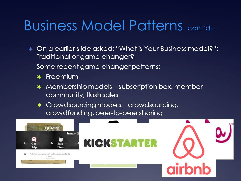 "Business Model Patterns cont'd…  On a earlier slide asked: ""What is Your Business model?"": Traditional or game changer? Some recent game changer patt"