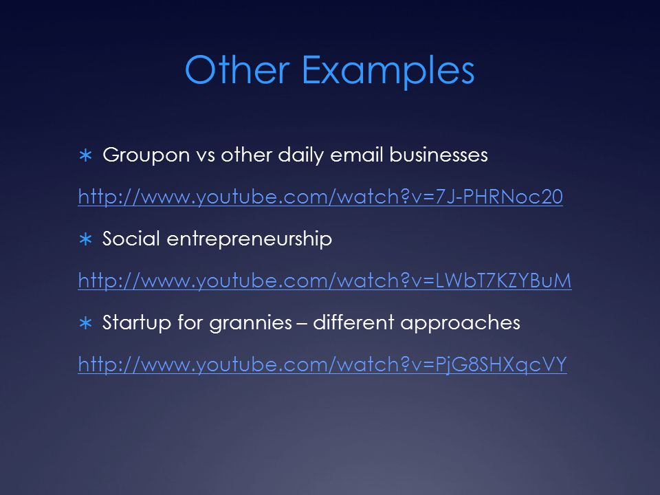 Other Examples  Groupon vs other daily email businesses http://www.youtube.com/watch?v=7J-PHRNoc20  Social entrepreneurship http://www.youtube.com/w