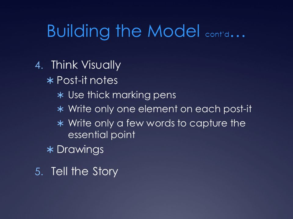 Building the Model cont'd … 4. Think Visually  Post-it notes  Use thick marking pens  Write only one element on each post-it  Write only a few wor