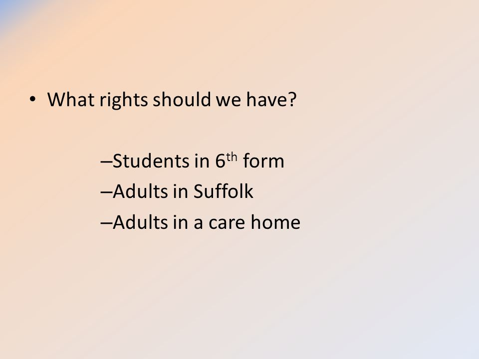 What rights should we have? – Students in 6 th form – Adults in Suffolk – Adults in a care home