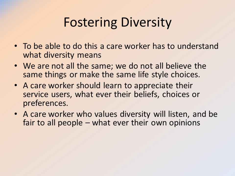 Fostering Diversity To be able to do this a care worker has to understand what diversity means We are not all the same; we do not all believe the same
