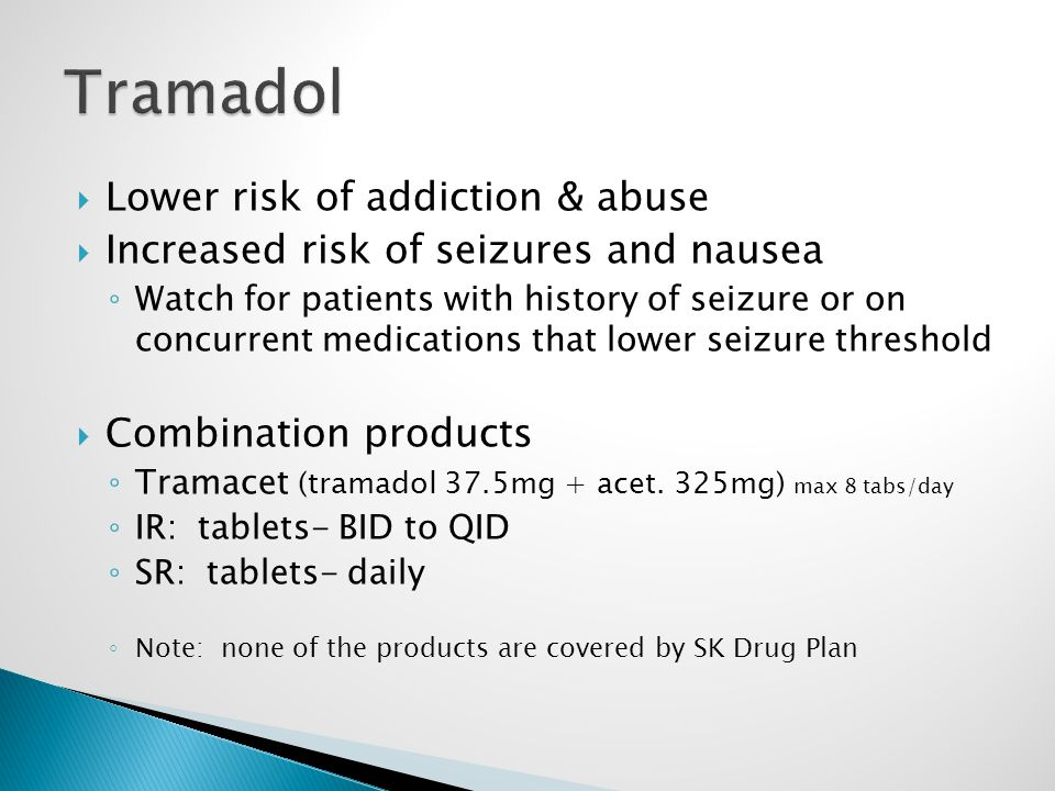  Lower risk of addiction & abuse  Increased risk of seizures and nausea ◦ Watch for patients with history of seizure or on concurrent medications that lower seizure threshold  Combination products ◦ Tramacet (tramadol 37.5mg + acet.