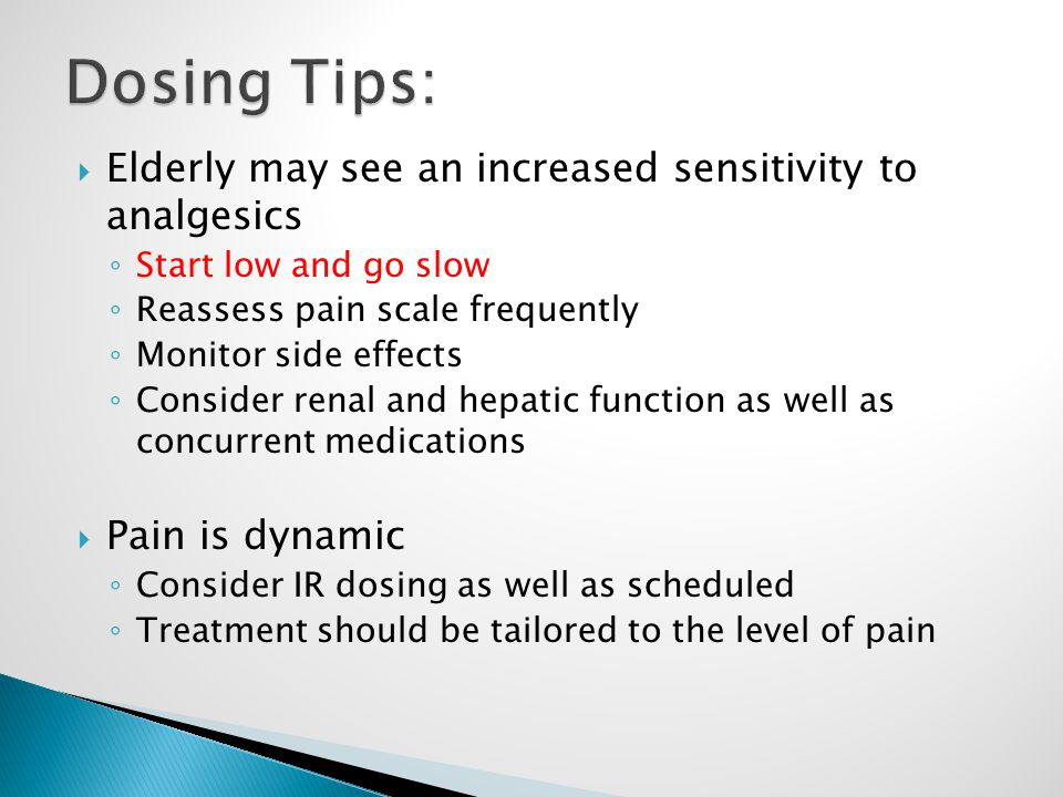  Elderly may see an increased sensitivity to analgesics ◦ Start low and go slow ◦ Reassess pain scale frequently ◦ Monitor side effects ◦ Consider renal and hepatic function as well as concurrent medications  Pain is dynamic ◦ Consider IR dosing as well as scheduled ◦ Treatment should be tailored to the level of pain
