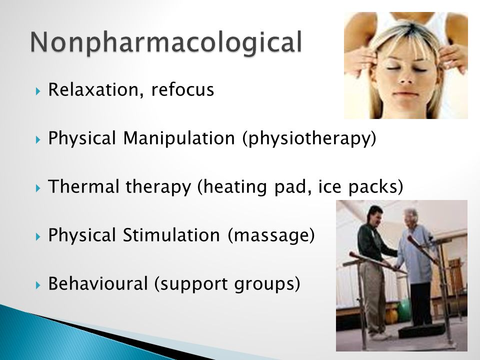  Relaxation, refocus  Physical Manipulation (physiotherapy)  Thermal therapy (heating pad, ice packs)  Physical Stimulation (massage)  Behavioural (support groups)
