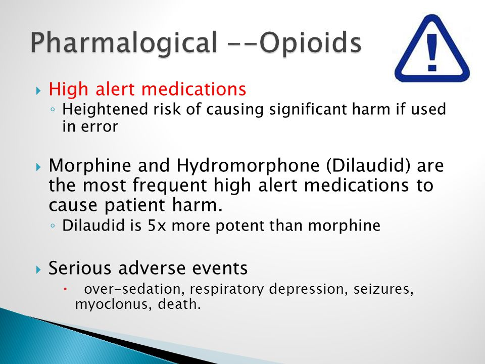  High alert medications ◦ Heightened risk of causing significant harm if used in error  Morphine and Hydromorphone (Dilaudid) are the most frequent high alert medications to cause patient harm.