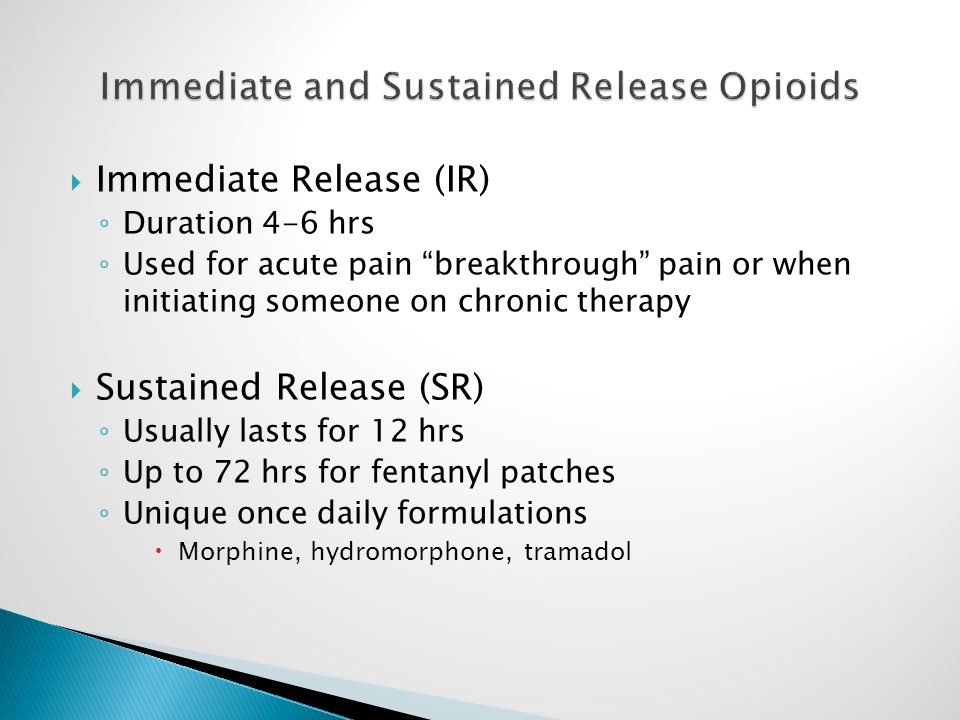  Immediate Release (IR) ◦ Duration 4-6 hrs ◦ Used for acute pain breakthrough pain or when initiating someone on chronic therapy  Sustained Release (SR) ◦ Usually lasts for 12 hrs ◦ Up to 72 hrs for fentanyl patches ◦ Unique once daily formulations  Morphine, hydromorphone, tramadol