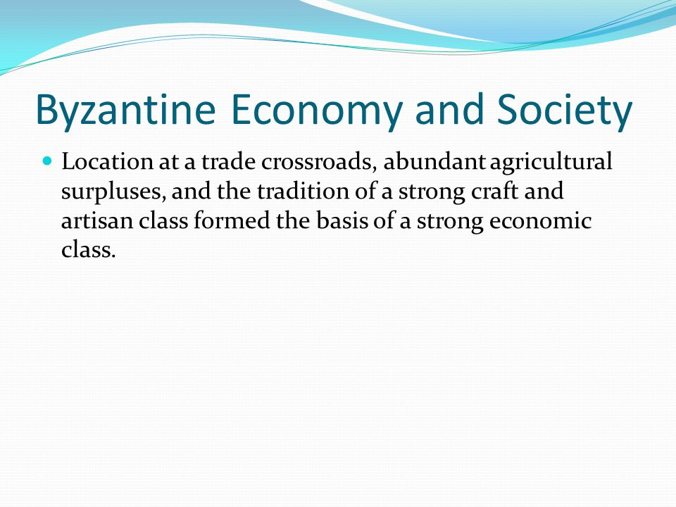 Byzantine Economy and Society Location at a trade crossroads, abundant agricultural surpluses, and the tradition of a strong craft and artisan class formed the basis of a strong economic class.