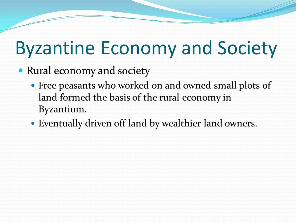 Byzantine Economy and Society Rural economy and society Free peasants who worked on and owned small plots of land formed the basis of the rural economy in Byzantium.