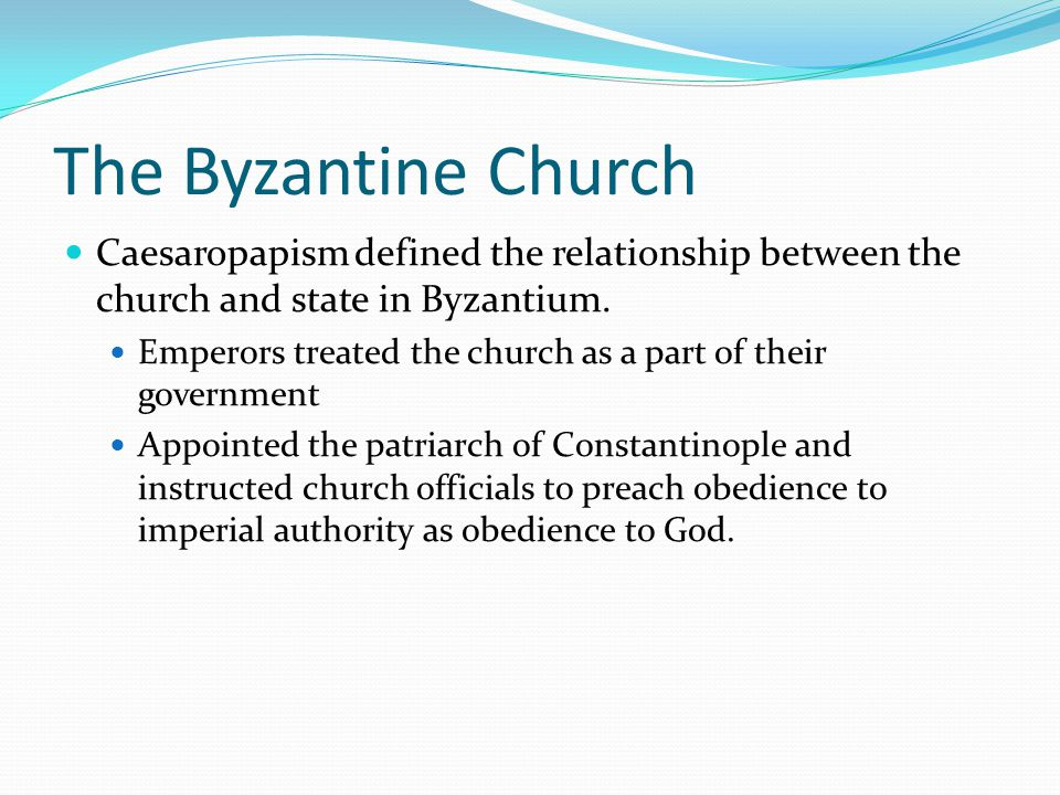 The Byzantine Church Caesaropapism defined the relationship between the church and state in Byzantium. Emperors treated the church as a part of their