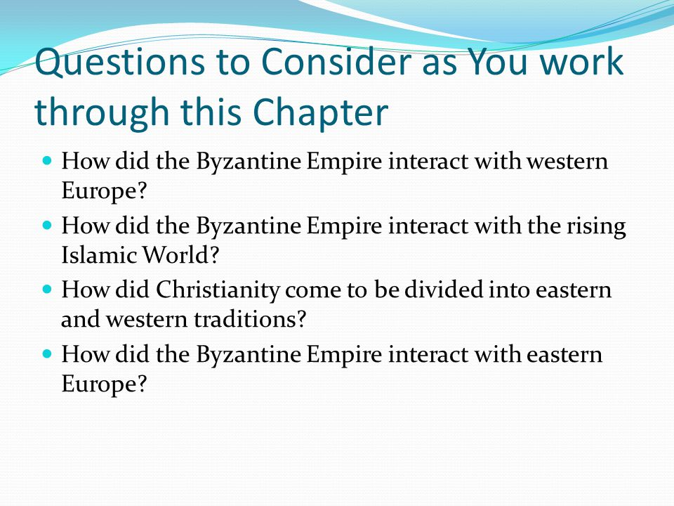 Questions to Consider as You work through this Chapter How did the Byzantine Empire interact with western Europe.