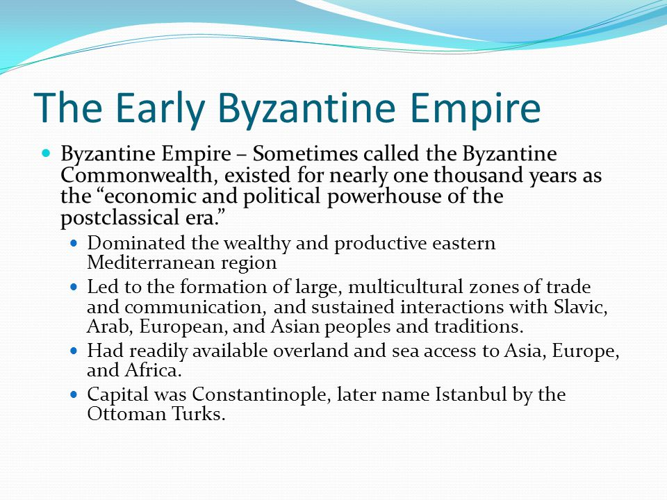 The Early Byzantine Empire Byzantine Empire – Sometimes called the Byzantine Commonwealth, existed for nearly one thousand years as the economic and political powerhouse of the postclassical era. Dominated the wealthy and productive eastern Mediterranean region Led to the formation of large, multicultural zones of trade and communication, and sustained interactions with Slavic, Arab, European, and Asian peoples and traditions.