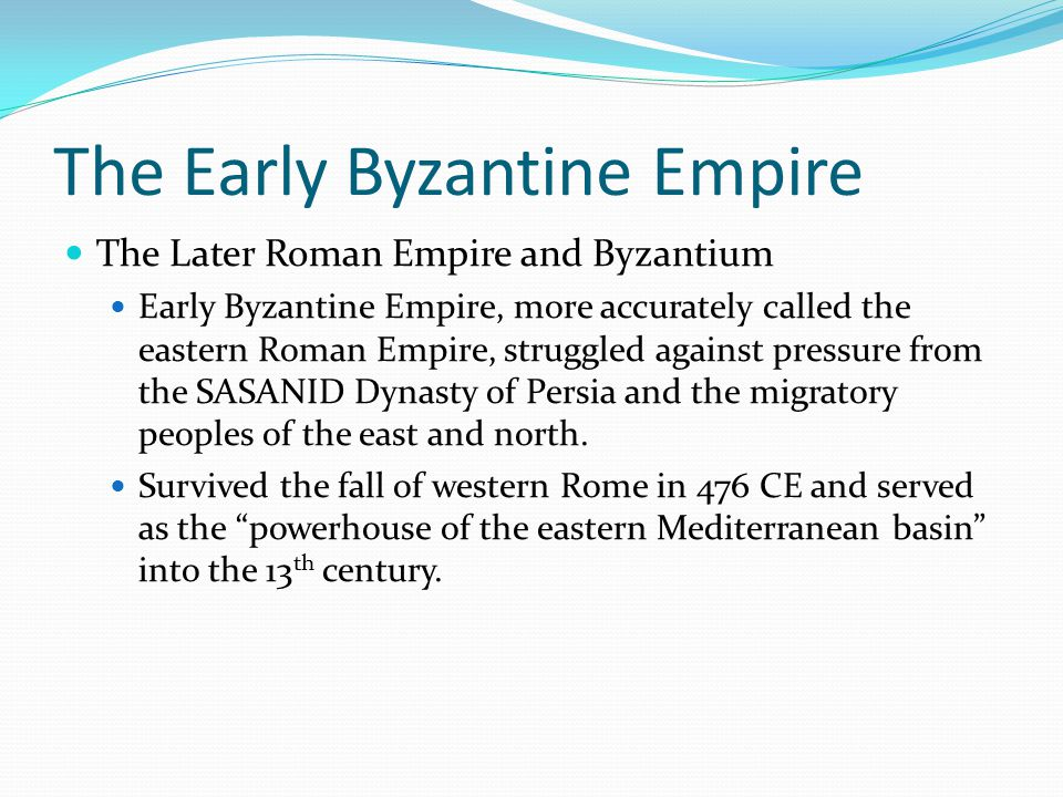 The Early Byzantine Empire The Later Roman Empire and Byzantium Early Byzantine Empire, more accurately called the eastern Roman Empire, struggled against pressure from the SASANID Dynasty of Persia and the migratory peoples of the east and north.
