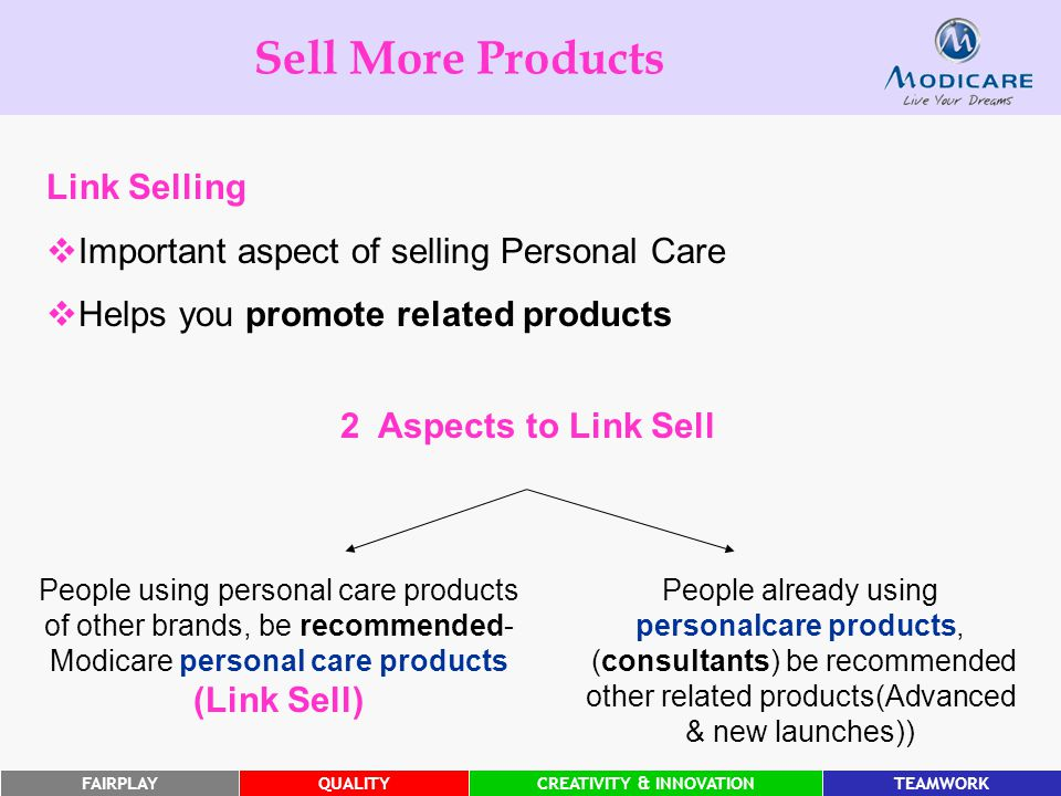 FAIRPLAYQUALITYCREATIVITY & INNOVATIONTEAMWORK Sell More Products People already using personalcare products, (consultants) be recommended other related products(Advanced & new launches)) People using personal care products of other brands, be recommended- Modicare personal care products (Link Sell) 2 Aspects to Link Sell Link Selling  Important aspect of selling Personal Care  Helps you promote related products