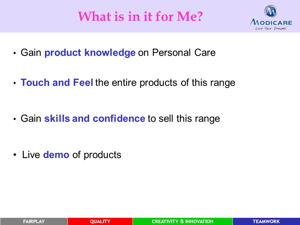 FAIRPLAYQUALITYCREATIVITY & INNOVATIONTEAMWORK Gain product knowledge on Personal Care Touch and Feel the entire products of this range Gain skills and confidence to sell this range Live demo of products What is in it for Me?