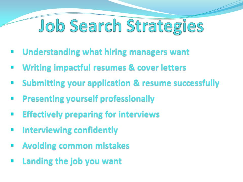  Understanding what hiring managers want  Writing impactful resumes & cover letters  Submitting your application & resume successfully  Presenting yourself professionally  Effectively preparing for interviews  Interviewing confidently  Avoiding common mistakes  Landing the job you want