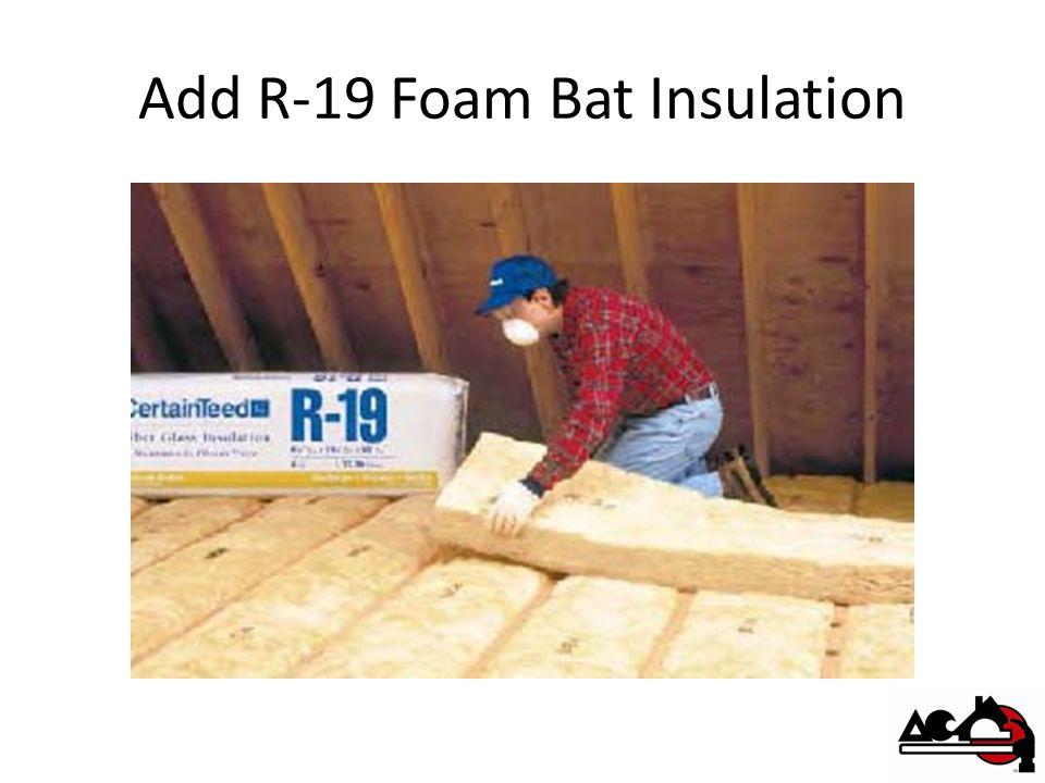 Add R-19 Foam Bat Insulation