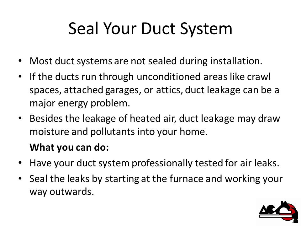 Seal Your Duct System Most duct systems are not sealed during installation.