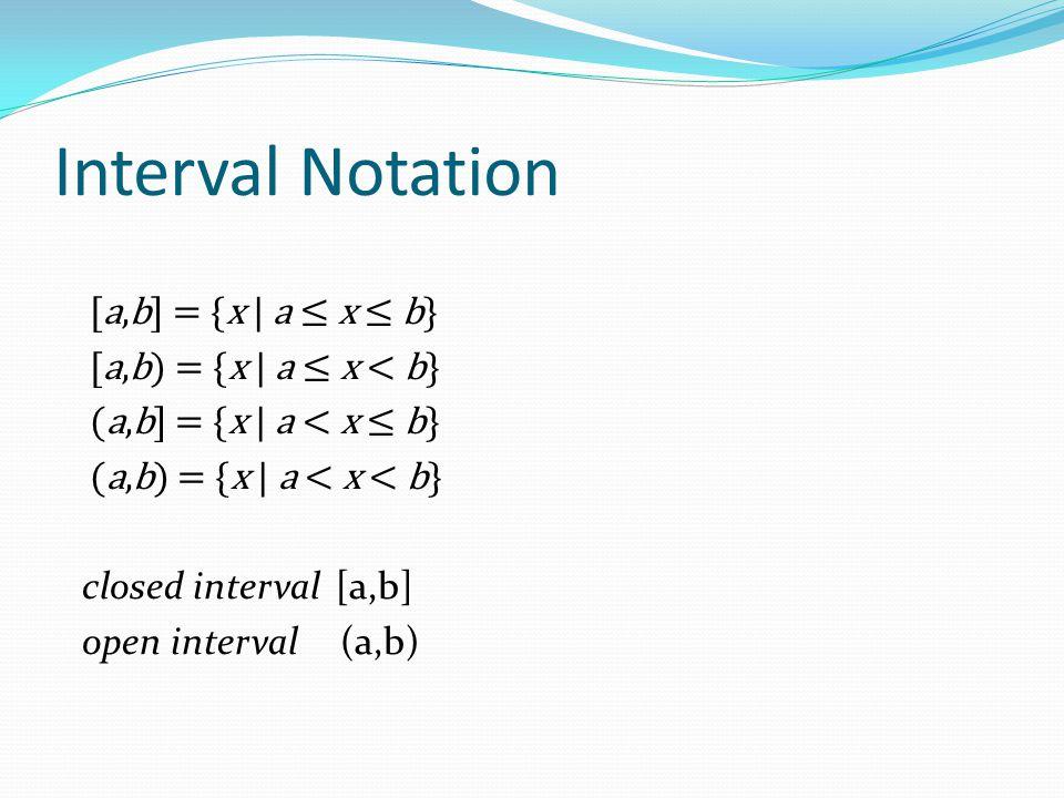 Interval Notation [a,b] = {x | a ≤ x ≤ b} [a,b) = {x | a ≤ x < b} (a,b] = {x | a < x ≤ b} (a,b) = {x | a < x < b} closed interval [a,b] open interval