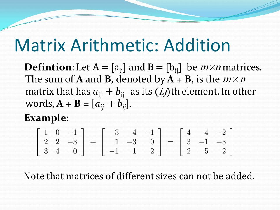 Matrix Arithmetic: Addition Defintion: Let A = [a ij ] and B = [b ij ] be m n matrices. The sum of A and B, denoted by A + B, is the m n matrix that h