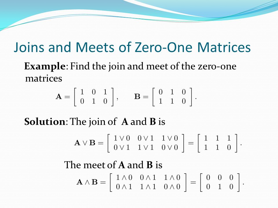 Joins and Meets of Zero-One Matrices Example: Find the join and meet of the zero-one matrices Solution: The join of A and B is The meet of A and B is