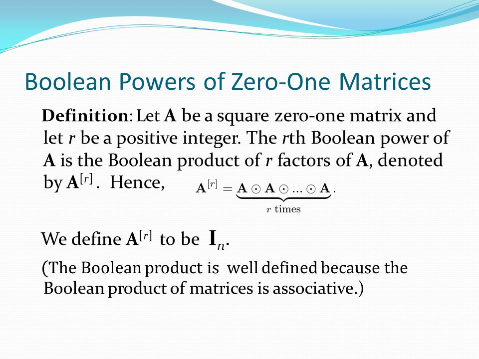 Boolean Powers of Zero-One Matrices Example: Let Find A n for all positive integers n. Solution: