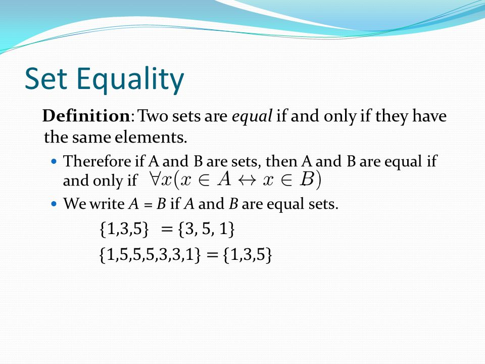 Set Equality Definition: Two sets are equal if and only if they have the same elements. Therefore if A and B are sets, then A and B are equal if and o