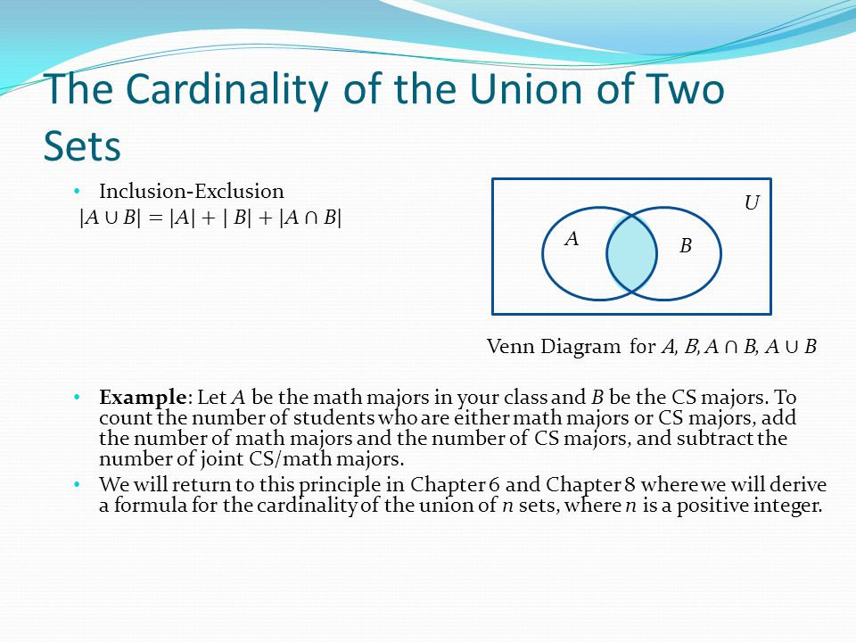 The Cardinality of the Union of Two Sets Inclusion-Exclusion | A ∪ B | = | A | + | B | + | A ∩ B | Example: Let A be the math majors in your class and