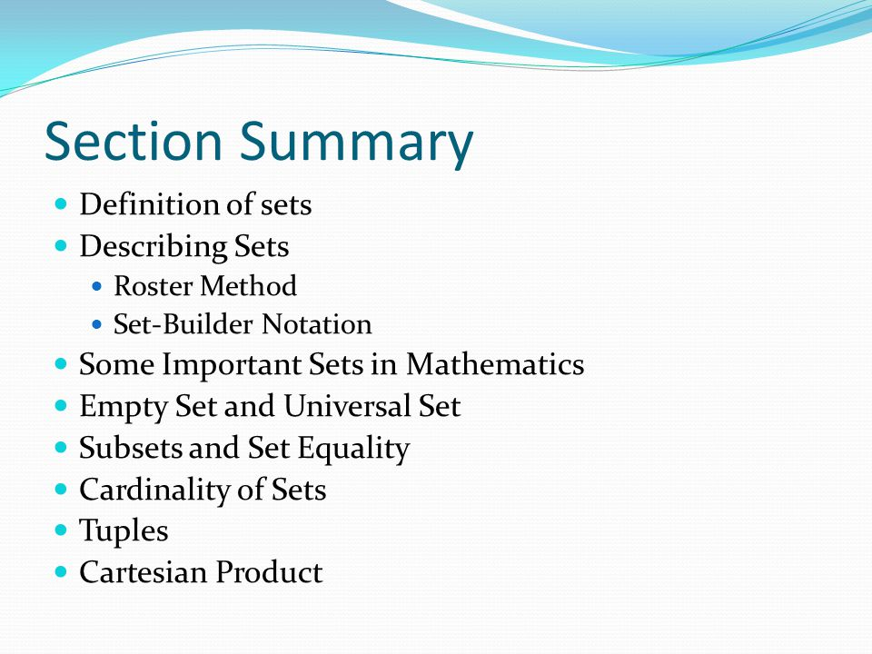 Section Summary Definition of sets Describing Sets Roster Method Set-Builder Notation Some Important Sets in Mathematics Empty Set and Universal Set S
