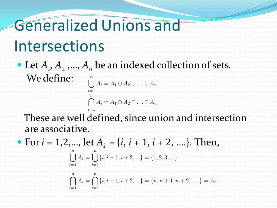 Generalized Unions and Intersections Let A 1, A 2,…, A n be an indexed collection of sets. We define: These are well defined, since union and intersec
