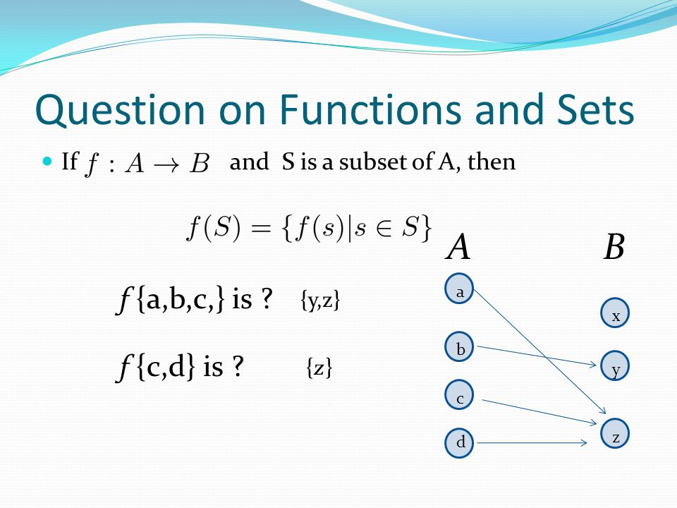 Question on Functions and Sets If and S is a subset of A, then AB a b c d x y z f {c,d} is ? {y,z} f {a,b,c,} is ? {z}{z}