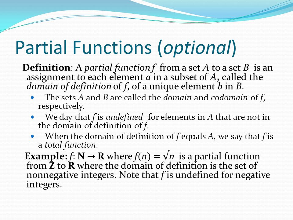 Partial Functions (optional) Definition: A partial function f from a set A to a set B is an assignment to each element a in a subset of A, called the