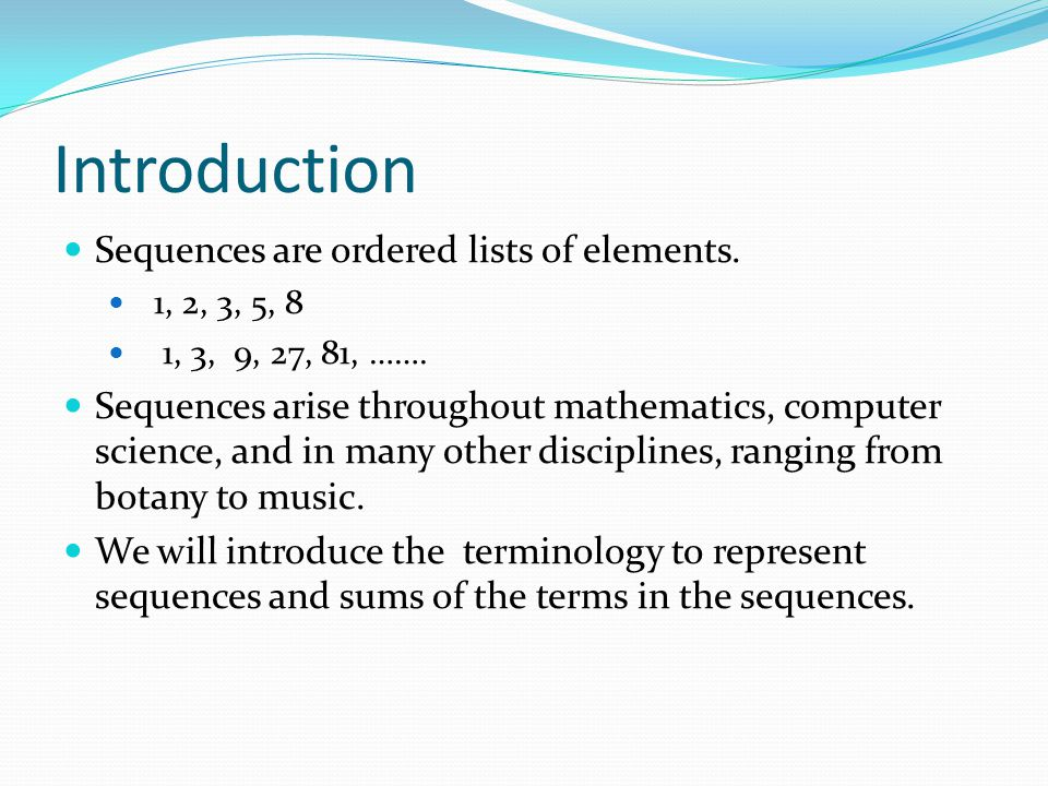 Sequences Definition: A sequence is a function from a subset of the integers (usually either the set { 0, 1, 2, 3, 4, …..} or { 1, 2, 3, 4, ….} ) to a set S.