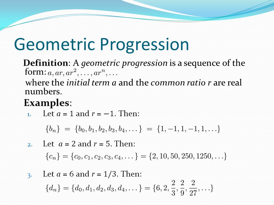 Geometric Progression Definition: A geometric progression is a sequence of the form: where the initial term a and the common ratio r are real numbers.