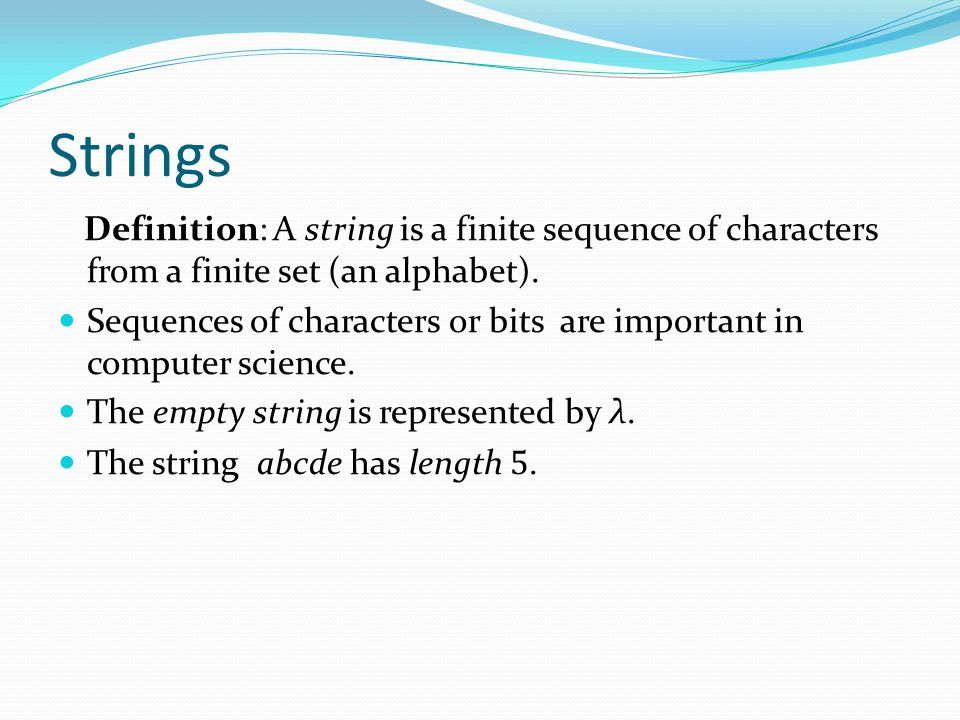 Strings Definition: A string is a finite sequence of characters from a finite set (an alphabet). Sequences of characters or bits are important in comp