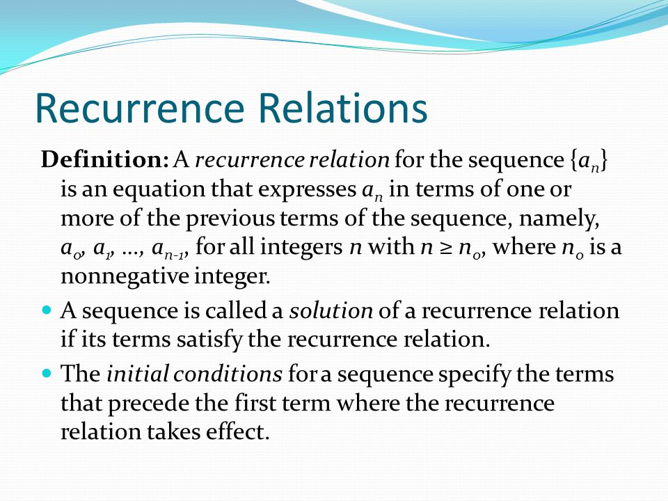 Recurrence Relations Definition: A recurrence relation for the sequence {a n } is an equation that expresses a n in terms of one or more of the previo